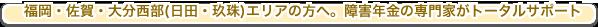 福岡・佐賀・大分西部(日田・玖珠)エリアの方へ。障害年金の専門家がトータルサポート